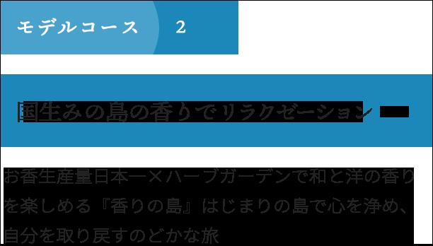 モデルコース2 国生みの島の香りでリラクゼーション お香生産量日本一×ハーブガーデンで和と洋の香りを楽しめる『香りの島』、はじまりの島でこころを浄め、自分を取り戻すのどかな旅